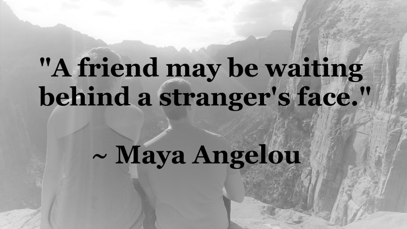 Maya Angelou - friend may be waiting behind a stranger's face
