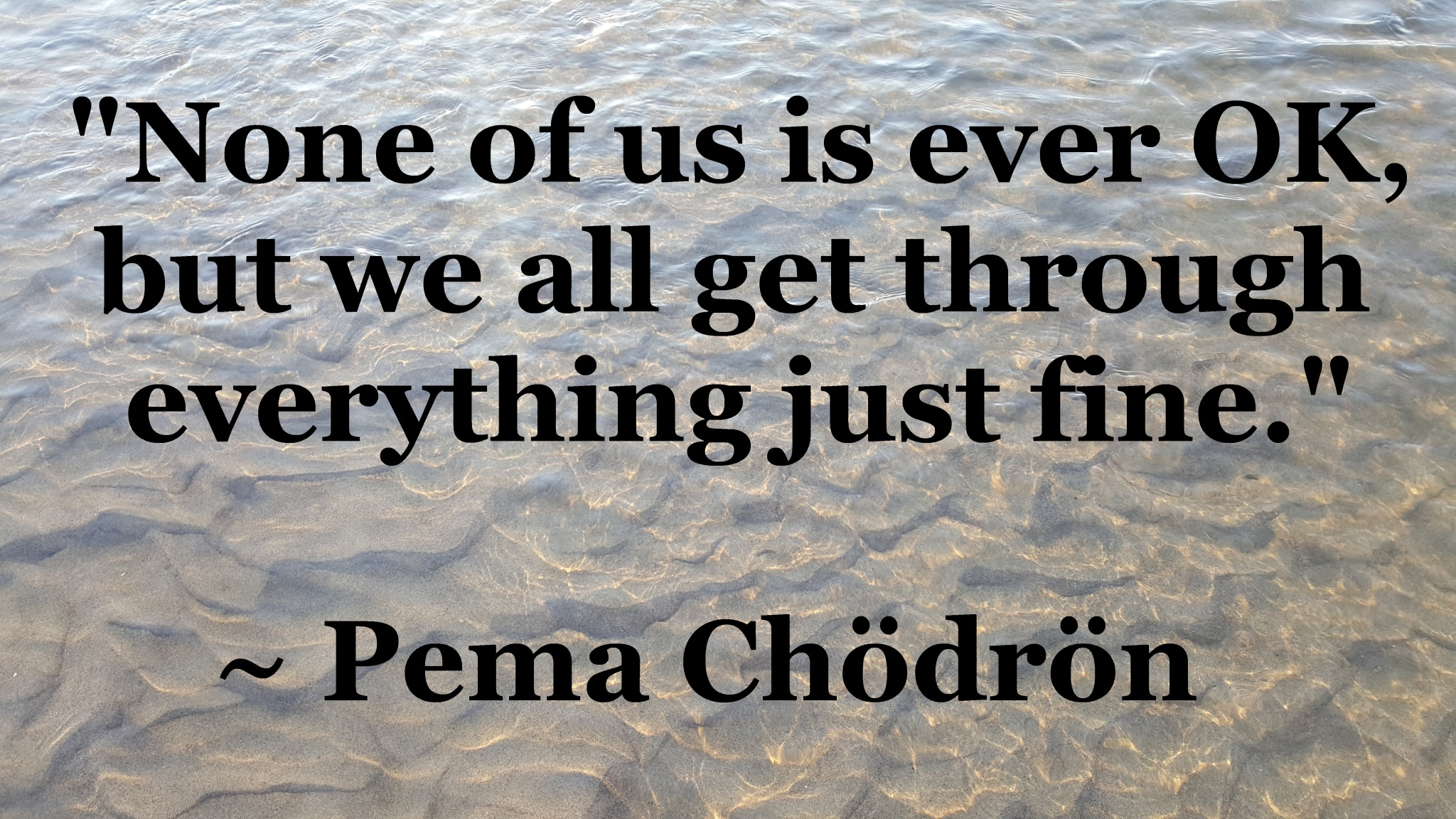 Pema Chodron - no one is ok but we get through just fine