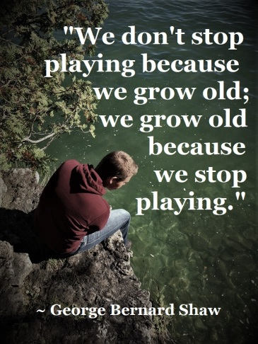 George Bernard Shaw - grow old because stop playing